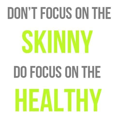 Don't focus on the skinny Do focus on the healthy