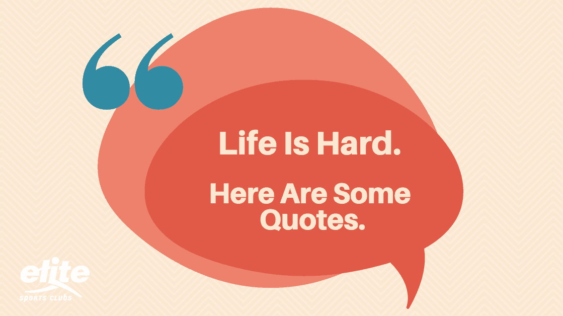 Life Is Hard Here Are Some Quotes Elite Sports Clubs Where You