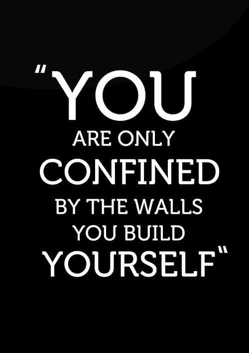 You are only confined by the walls you build yourself