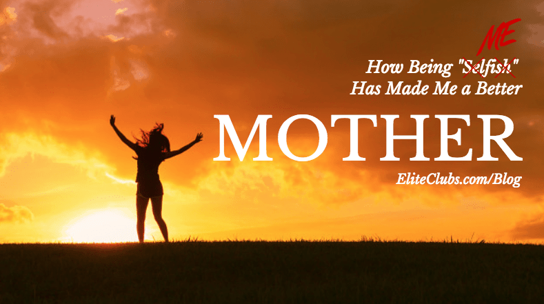 How Being Selfish Has Made Me a Better Mother