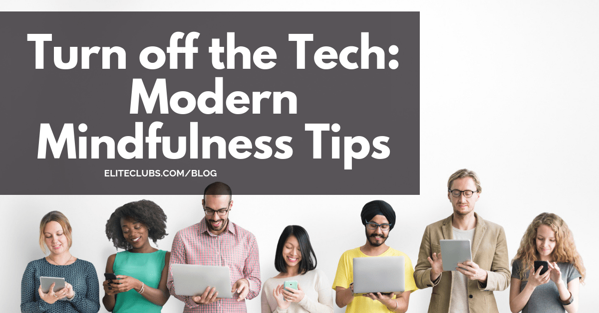 Turn off the Tech - Modern Mindfulness Tips