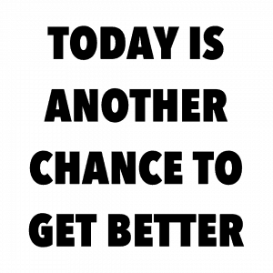 Today is another chance to get better