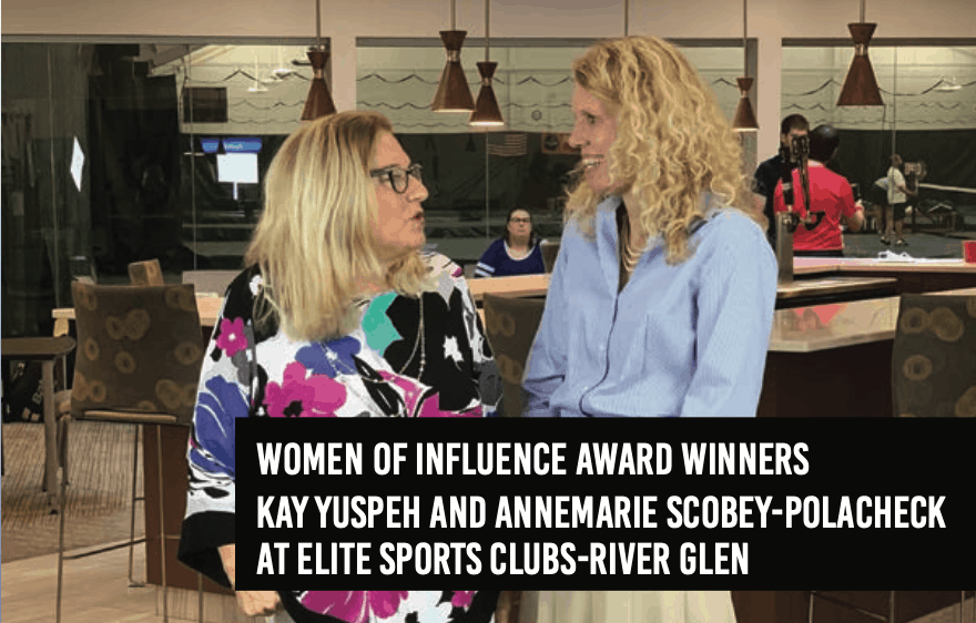 Women of Influence Award Winners Kay Yuspeh and Annemarie Scobey-Polacheck at Elite Sports Club-River Glen